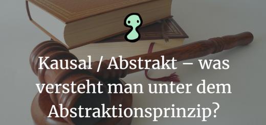 Kausal Abstrakt – was versteht man unter dem Abstraktionsprinzip
