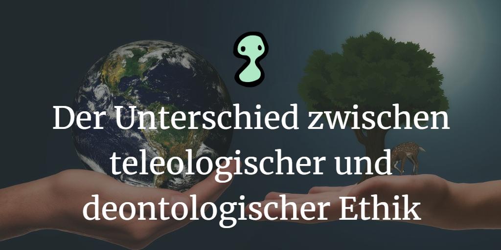 Der Unterschied zwischen teleologischer und deontologischer Ethik